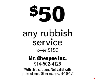 $50 off any rubbish service over $150. With this coupon. Not valid withother offers. Offer expires 3-10-17.