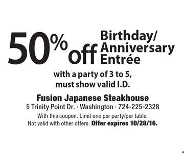 50% off Birthday/Anniversary Entree with a party of 3 to 5 ,must show valid I.D. With this coupon. Limit one per party/per table. Not valid with other offers. Offer expires 10/28/16.