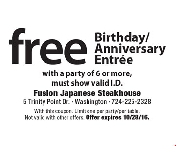 free Birthday/Anniversary Entree with a party of 6 or more, must show valid I.D. With this coupon. Limit one per party/per table. Not valid with other offers. Offer expires 10/28/16.