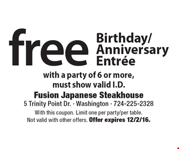 Free Birthday/Anniversary Entree with a party of 6 or more. Must show valid I.D. With this coupon. Limit one per party/per table. Not valid with other offers. Offer expires 12/2/16.