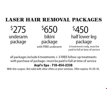 Laser hair removal Packages. $450 half lower leg package 6 treatments only, must be paid in full at time of service OR $650 bikini package with FREE underarm OR $275 underarm package. All packages include 6 treatments + 3 FREE follow-up treatments with purchase of package - must be paid in full at time of service. With this coupon. Not valid with other offers or prior services. Offer expires 10-28-16.