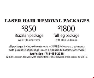 Laser hair removal Packages. $850 Brazilian package with FREE underarm OR $1800 full leg package with FREE underarm. With this coupon. Not valid with other offers or prior services. Offer expires 10-28-16.