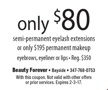 only $80 semi-permanent eyelash extensions or only $195 permanent makeup eyebrows, eyeliner or lips - Reg. $350. With this coupon. Not valid with other offers or prior services. Expires 2-3-17.