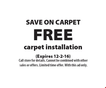 SAVE ON CARPET FREE carpet installation. (Expires 12-2-16)Call store for details. Cannot be combined with othersales or offers. Limited time offer. With this ad only.