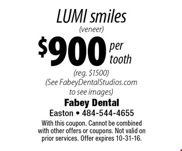 LUMI smiles (veneer) $900 per tooth (reg. $1500) (See FabeyDentalStudios.com to see images). With this coupon. Cannot be combined with other offers or coupons. Not valid on prior services. Offer expires 10-31-16.