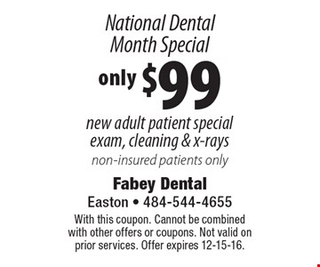 National Dental Month Special: only $99 new adult patient special exam, cleaning & x-rays. Non-insured patients only. With this coupon. Cannot be combined with other offers or coupons. Not valid on prior services. Offer expires 12-15-16.