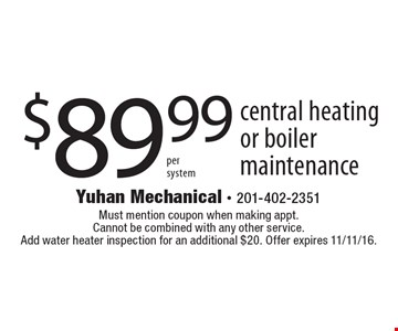 $89.99 central heating or boiler maintenance. Must mention coupon when making appt. Cannot be combined with any other service. Add water heater inspection for an additional $20. Offer expires 11/11/16.