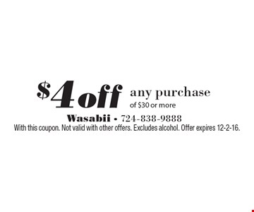 $4 off any purchase of $30 or more. With this coupon. Not valid with other offers. Excludes alcohol. Offer expires 12-2-16.