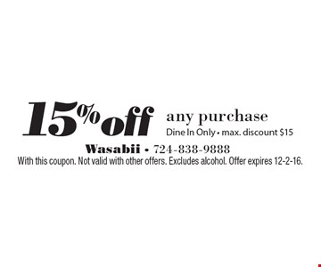 15% off any purchase. Dine In Only - max. discount $15. With this coupon. Not valid with other offers. Excludes alcohol. Offer expires 12-2-16.