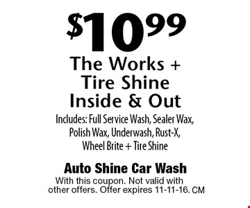 $10.99 The Works +Tire Shine Inside & Out Includes: Full Service Wash, Sealer Wax, Polish Wax, Underwash, Rust-X,Wheel Brite + Tire Shine. With this coupon. Not valid with other offers. Offer expires 11-11-16.