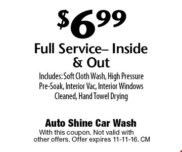 $6.99 Full Service- Inside & Out Includes: Soft Cloth Wash, High Pressure Pre-Soak, Interior Vac, Interior Windows Cleaned, Hand Towel Drying. With this coupon. Not valid withother offers. Offer expires 11-11-16.
