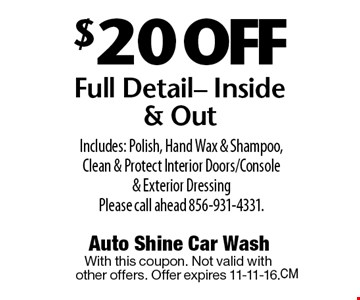 $20 OFF Full Detail- Inside & Out Includes: Polish, Hand Wax & Shampoo,Clean & Protect Interior Doors/Console & Exterior Dressing. Please call ahead 856-931-4331. With this coupon. Not valid with other offers. Offer expires 11-11-16.
