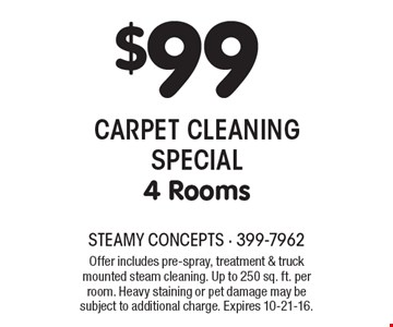 $99 CARPET CLEANING SPECIAL 4 Rooms. Offer includes pre-spray, treatment & truck mounted steam cleaning. Up to 250 sq. ft. per room. Heavy staining or pet damage may be subject to additional charge. Expires 10-21-16.