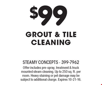 $99 Grout & TILE CLEANING. Offer includes pre-spray, treatment & truck mounted steam cleaning. Up to 250 sq. ft. per room. Heavy staining or pet damage may be subject to additional charge. Expires 10-21-16.