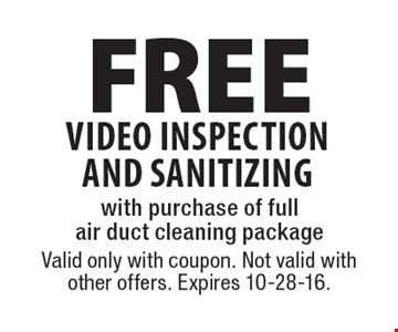 FREE video inspection AND sanitizing with purchase of full air duct cleaning package. Valid only with coupon. Not valid with other offers. Expires 10-28-16.