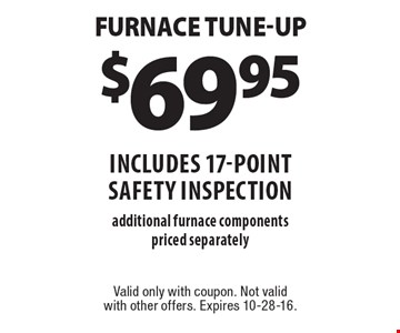 $69.95 Furnace Tune-Up includes 17-point safety inspection additional furnace components priced separately. Valid only with coupon. Not valid with other offers. Expires 10-28-16.