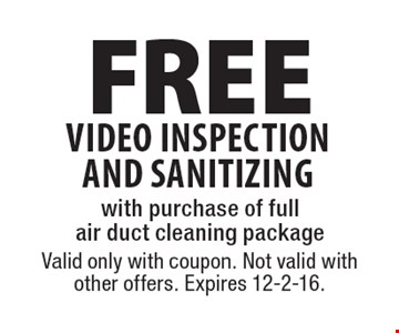FREE video inspection AND sanitizing with purchase of full air duct cleaning package. Valid only with coupon. Not valid with other offers. Expires 12-2-16.