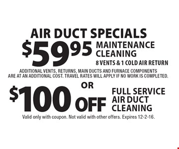 Air Duct Specials $59.95$100 offMaintenance Cleaning 8 Vents & 1 Cold air returnFull Service Air Duct cleaningadditional vents, returns, main ducts and furnace componentsare at an additional cost. Travel rates will apply if no work is completed.. Valid only with coupon. Not valid with other offers. Expires 12-2-16.
