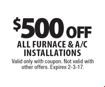 $500 off All furnace & A/C Installations. Valid only with coupon. Not valid with other offers. Expires 2-3-17.