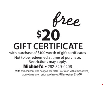 Free $20 Gift certificate with purchase of $100 worth of gift certificates. Not to be redeemed at time of purchase. Restrictions may apply. With this coupon. One coupon per table. Not valid with other offers, promotions or on prior purchases. Offer expires 2-5-16.