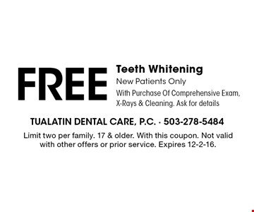 FREE Teeth Whitening. New Patients Only. With Purchase Of Comprehensive Exam, X-Rays & Cleaning. Ask for details. Limit two per family. 17 & older. With this coupon. Not valid with other offers or prior service. Expires 12-2-16.