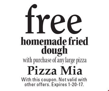 Free homemade fried dough with purchase of any large pizza. With this coupon. Not valid with other offers. Expires 1-20-17.