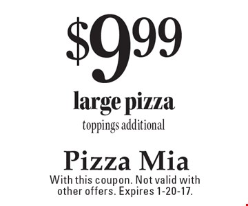 $9.99 large pizza. Toppings additional. With this coupon. Not valid with other offers. Expires 1-20-17.