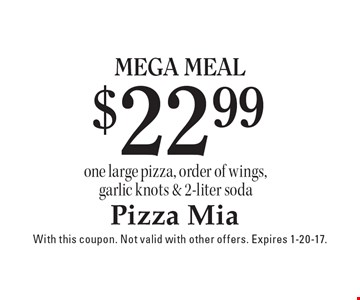 $22.99 mega Meal. One large pizza, order of wings, garlic knots & 2-liter soda. With this coupon. Not valid with other offers. Expires 1-20-17.