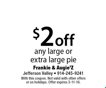 $2 off any large or extra large pie. With this coupon. Not valid with other offers or on holidays. Offer expires 3-11-16.