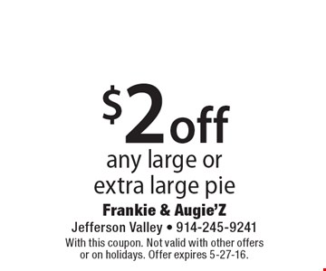 $2 off any large or extra large pie. With this coupon. Not valid with other offers or on holidays. Offer expires 5-27-16.