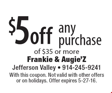 $5 off any purchase of $35 or more. With this coupon. Not valid with other offers or on holidays. Offer expires 5-27-16.