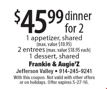 $45.99 dinner for 2 1 appetizer, shared(max. value $10.95) 2 entrees (max. value $18.95 each)1 dessert, shared. With this coupon. Not valid with other offers or on holidays. Offer expires 5-27-16.