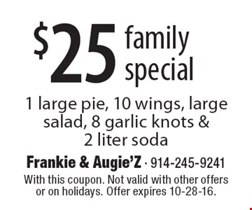 $25 family special. 1 large pie, 10 wings, large salad, 8 garlic knots & 2 liter soda. With this coupon. Not valid with other offers or on holidays. Offer expires 10-28-16.