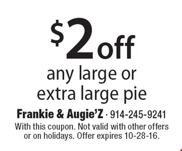 $2 off any large or extra large pie. With this coupon. Not valid with other offers or on holidays. Offer expires 10-28-16.