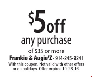 $5 off any purchase of $35 or more. With this coupon. Not valid with other offers or on holidays. Offer expires 10-28-16.