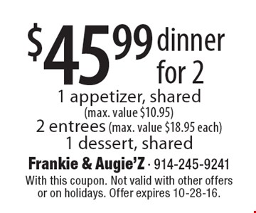 $45.99 dinner for 2. 1 appetizer, shared (max. value $10.95), 2 entrees (max. value $18.95 each), 1 dessert, shared. With this coupon. Not valid with other offers or on holidays. Offer expires 10-28-16.