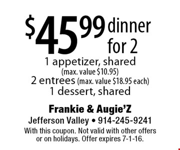 $45.99 dinner for 2, 1 appetizer, shared (max. value $10.95), 2 entrees (max. value $18.95 each), 1 dessert, shared. With this coupon. Not valid with other offers or on holidays. Offer expires 7-1-16.
