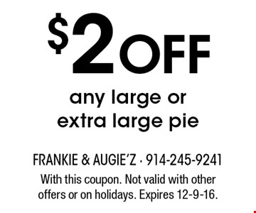 $2 Off any large or extra large pie. With this coupon. Not valid with other offers or on holidays. Expires 12-9-16.