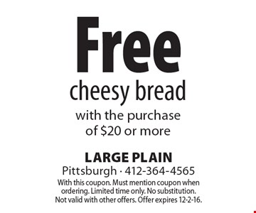Free cheesy bread with the purchase of $20 or more. With this coupon. Must mention coupon when ordering. Limited time only. No substitution. Not valid with other offers. Offer expires 12-2-16.