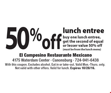 50% off lunch entree. Buy one lunch entree, get the second of equal or lesser value 50% off (must be from the lunch menu). With this coupon. Excludes alcohol. Eat in or take-out. Valid Mon.-Thurs. only. Not valid with other offers. Valid for lunch. Expires 10/28/16.