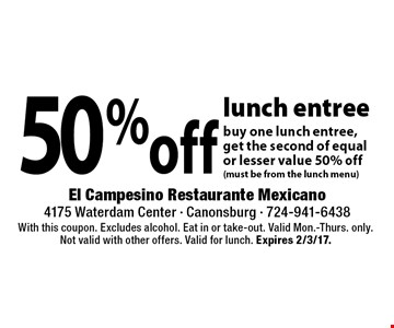 50% off lunch entree buy one lunch entree, get the second of equal or lesser value 50% off(must be from the lunch menu). With this coupon. Excludes alcohol. Eat in or take-out. Valid Mon.-Thurs. only. Not valid with other offers. Valid for lunch. Expires 2/3/17.