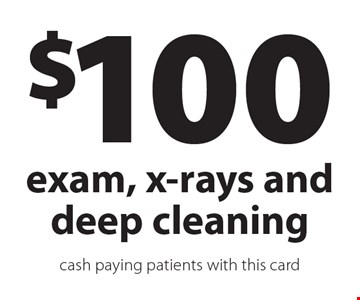 $100 exam, x-rays and deep cleaning. Cash paying patients with this card.