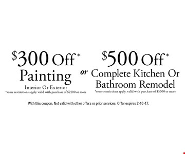 $500 Off* Complete Kitchen Or Bathroom Remodel. (*Some restrictions apply. Valid with purchase of $5000 or more). $300 Off* Painting (Interior Or Exterior). *Some restrictions apply. Valid with purchase of $2500 or more. With this coupon. Not valid with other offers or prior services. Offer expires 2-10-17.