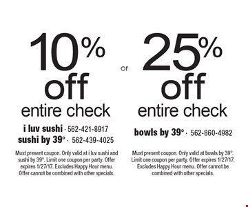 25% off entire check OR 10% off entire check. Must present coupon. Only valid at i luv sushi and sushi by 398. Limit one coupon per party. Offer expires 1/27/17. Excludes Happy Hour menu. Offer cannot be combined with other specials. Must present coupon. Only valid at bowls by 398. Limit one coupon per party. Offer expires 1/27/17. Excludes Happy Hour menu. Offer cannot be combined with other specials.