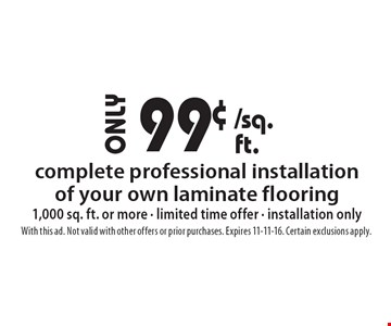 99¢ complete professional installation of your own laminate flooring. 1,000 sq. ft. or more. limited time offer. installation only. With this ad. Not valid with other offers or prior purchases. Expires 11-11-16. Certain exclusions apply.