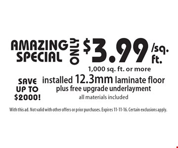 AMAZING SPECIAL! $3.99 installed 12.3mm laminate floor plus free upgrade underlayment. all materials included. 1,000 sq. ft. or more. With this ad. Not valid with other offers or prior purchases. Expires 11-11-16. Certain exclusions apply.