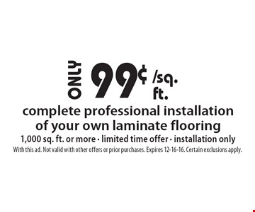 99¢ complete professional installation of your own laminate flooring 1,000 sq. ft. or more - limited time offer - installation only. With this ad. Not valid with other offers or prior purchases. Expires 12-16-16. Certain exclusions apply.
