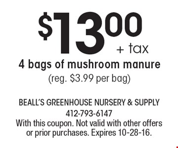 $13.00 +tax 4 bags of mushroom manure (reg. $3.99 per bag). With this coupon. Not valid with other offers or prior purchases. Expires 10-28-16.