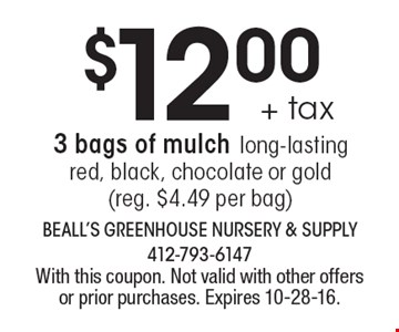 $12.00 +tax 3 bags of mulch long-lasting red, black, chocolate or gold (reg. $4.49 per bag). With this coupon. Not valid with other offers or prior purchases. Expires 10-28-16.