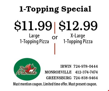 1-Topping Special $12.99 X-Large 1-Topping Pizza. $11.99 Large 1-Topping Pizza. Must mention coupon. Limited time offer. Must present coupon.